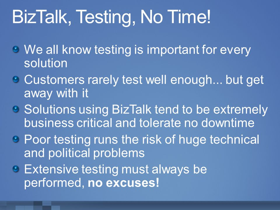 BizTalk, Testing, No Time! We all know testing is important for every solution Customers rarely test well enough... but get away with it Solutions usi