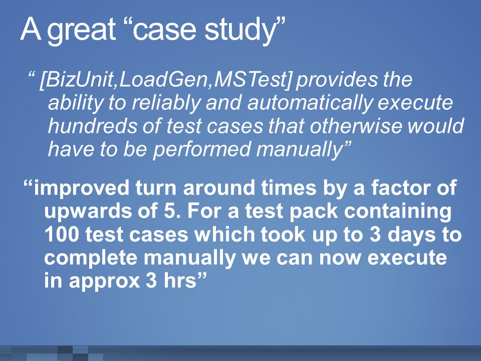 A great case study [BizUnit,LoadGen,MSTest] provides the ability to reliably and automatically execute hundreds of test cases that otherwise would hav