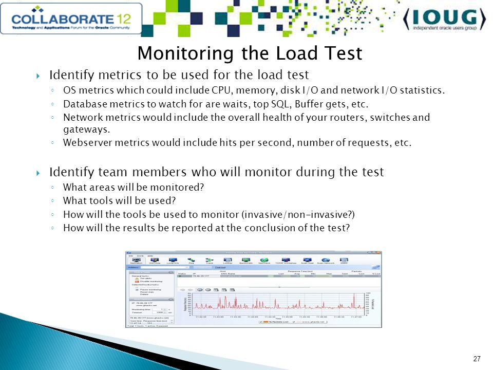 Monitoring the Load Test Identify metrics to be used for the load test OS metrics which could include CPU, memory, disk I/O and network I/O statistics.
