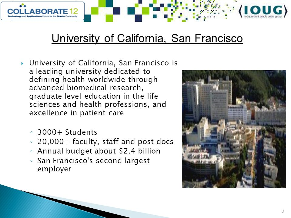 University of California, San Francisco University of California, San Francisco is a leading university dedicated to defining health worldwide through advanced biomedical research, graduate level education in the life sciences and health professions, and excellence in patient care 3000+ Students 20,000+ faculty, staff and post docs Annual budget about $2.4 billion San Francisco s second largest employer 3
