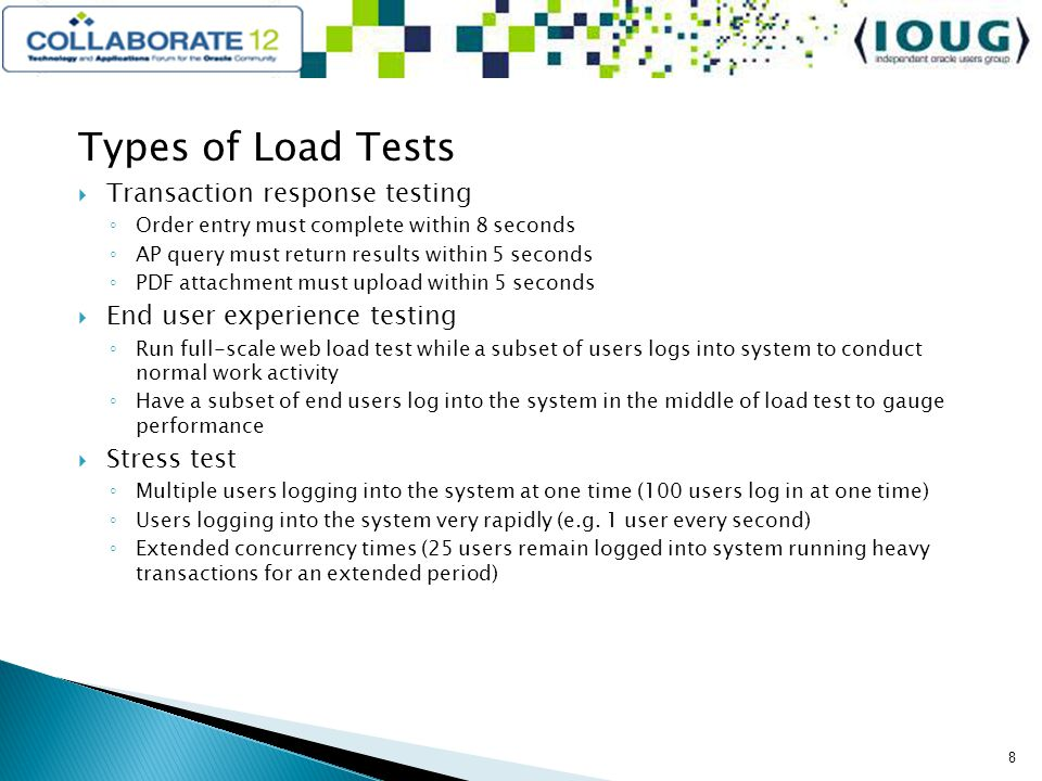 Types of Load Tests Transaction response testing Order entry must complete within 8 seconds AP query must return results within 5 seconds PDF attachment must upload within 5 seconds End user experience testing Run full-scale web load test while a subset of users logs into system to conduct normal work activity Have a subset of end users log into the system in the middle of load test to gauge performance Stress test Multiple users logging into the system at one time (100 users log in at one time) Users logging into the system very rapidly (e.g.
