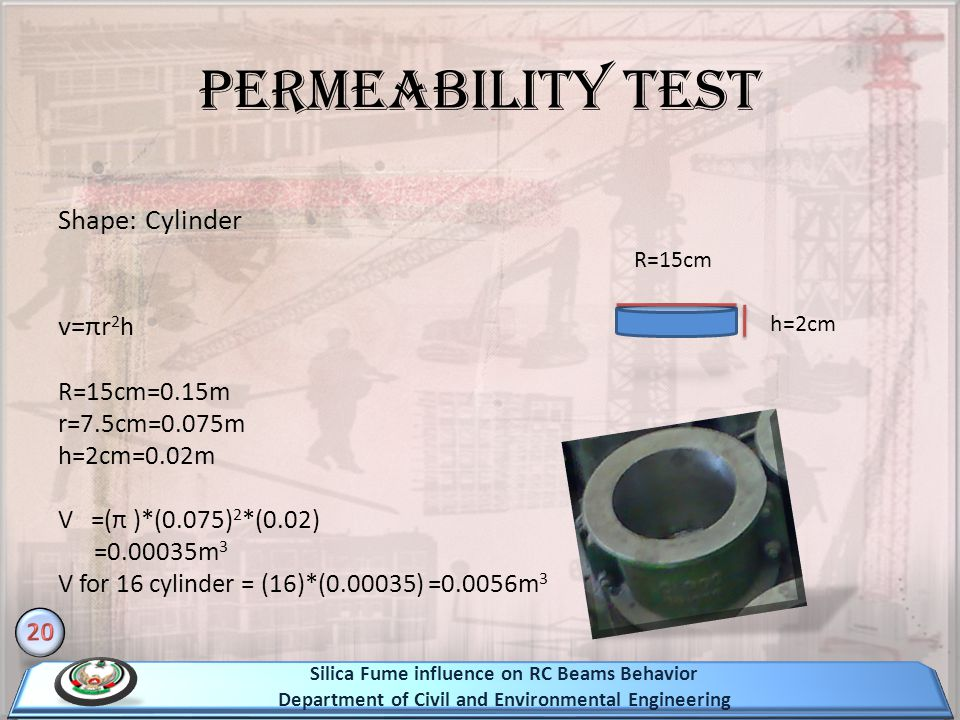 Permeability test Shape: Cylinder v=πr 2 h R=15cm=0.15m r=7.5cm=0.075m h=2cm=0.02m V =(π )*(0.075) 2 *(0.02) =0.00035m 3 V for 16 cylinder = (16)*(0.00035) =0.0056m 3 h=2cm R=15cm Silica Fume influence on RC Beams Behavior Department of Civil and Environmental Engineering