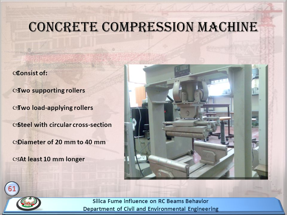 Concrete Compression Machine Consist of: Two supporting rollers Two load-applying rollers Steel with circular cross-section Diameter of 20 mm to 40 mm At least 10 mm longer Silica Fume influence on RC Beams Behavior Department of Civil and Environmental Engineering