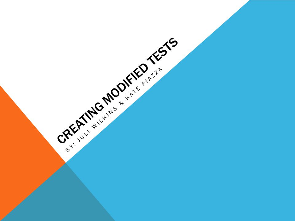 CREATING MODIFIED TESTS BY: JULI WILKINS & KATE PIAZZA