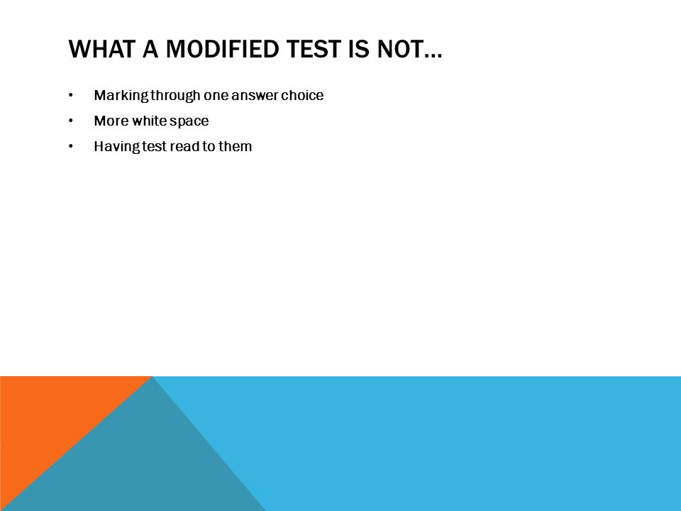 WHAT A MODIFIED TEST IS NOT… Marking through one answer choice More white space Having test read to them