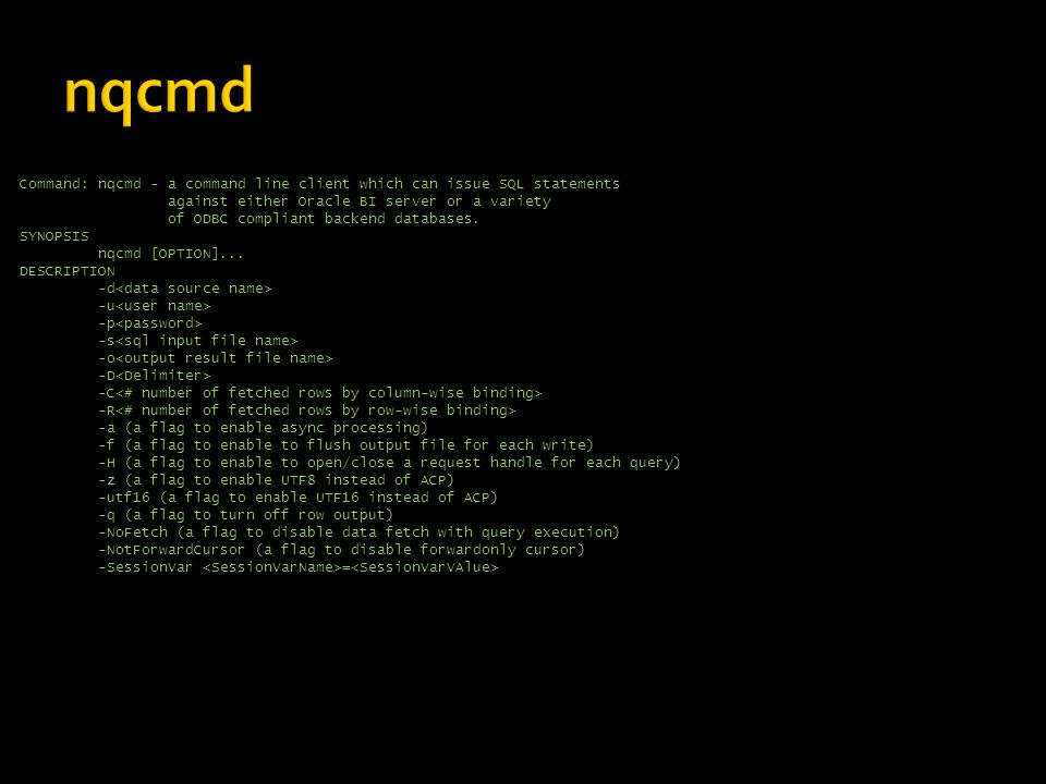 Command: nqcmd - a command line client which can issue SQL statements against either Oracle BI server or a variety of ODBC compliant backend databases