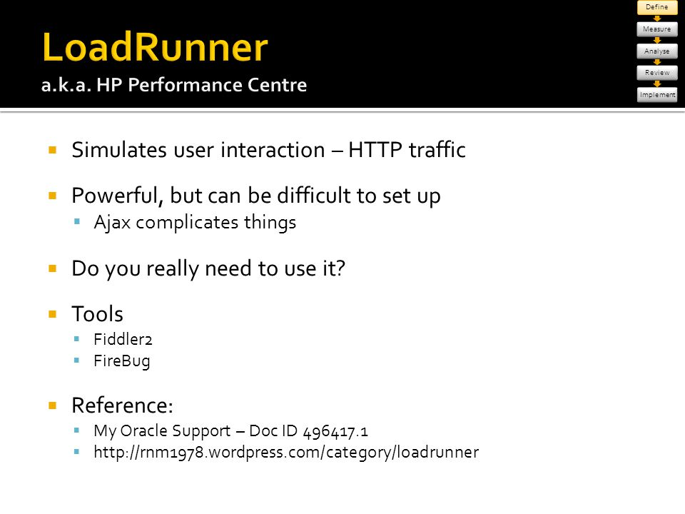 Simulates user interaction – HTTP traffic Powerful, but can be difficult to set up Ajax complicates things Do you really need to use it? Tools Fiddler