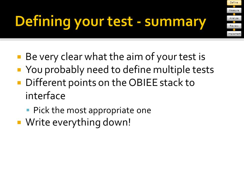 Be very clear what the aim of your test is You probably need to define multiple tests Different points on the OBIEE stack to interface Pick the most a