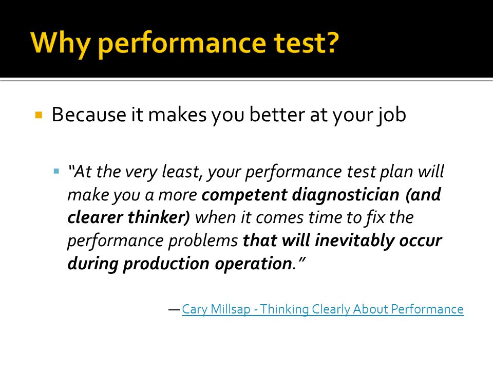 Because it makes you better at your job At the very least, your performance test plan will make you a more competent diagnostician (and clearer thinke