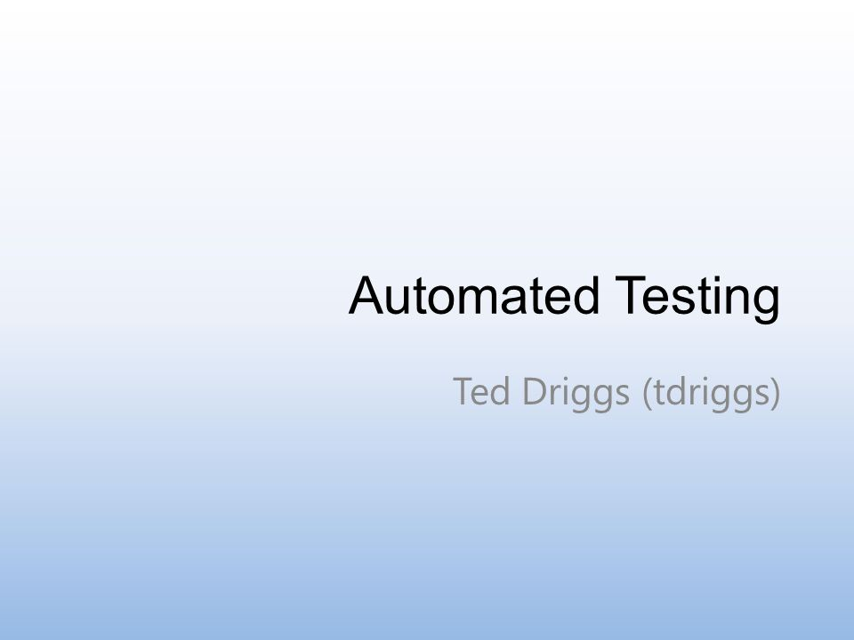 Automated Testing Ted Driggs (tdriggs)