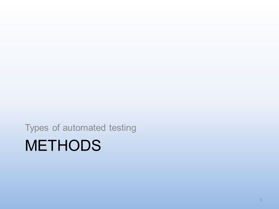 METHODS Types of automated testing 6