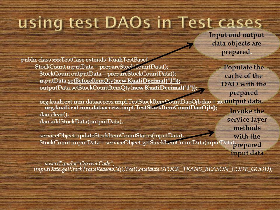 public class xxxTestCase extends KualiTestBase{ StockCount inputData = prepareStockCountData(); StockCount outputData = prepareStockCountData(); inputData.setBeforeItemQty( new KualiDecimal( 1 )); outputData.setStockCountItemQty( new KualiDecimal( 1 )); org.kuali.ext.mm.dataaccess.impl.TestStockItemCountDaoOjb dao = new org.kuali.ext.mm.dataaccess.impl.TestStockItemCountDaoOjb(); dao.clear(); dao.addStockData(outputData); serviceObject.updateStockItemCountStatus(inputData); StockCount iinputData = serviceObject.getStockItemCountData(inputData); assertEquals( Correct Code , iinputData.getStockTransReasonCd(),TestConstants.STOCK_TRANS_REASON_CODE_GOOD); Input and output data objects are prepared.
