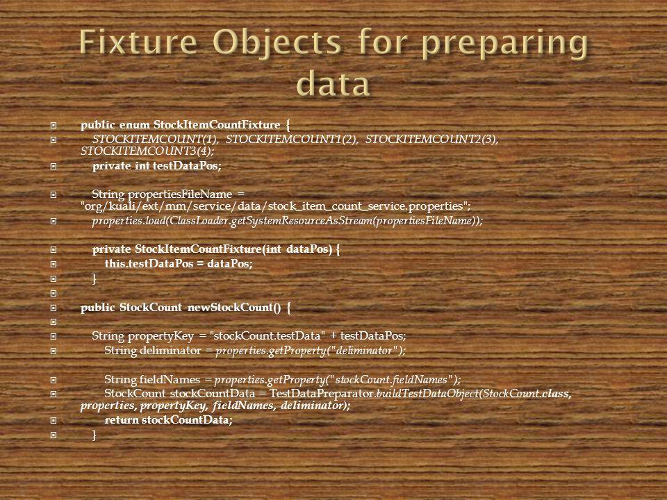 public enum StockItemCountFixture { STOCKITEMCOUNT(1), STOCKITEMCOUNT1(2), STOCKITEMCOUNT2(3), STOCKITEMCOUNT3(4); private int testDataPos; String propertiesFileName = org/kuali/ext/mm/service/data/stock_item_count_service.properties ; properties.load(ClassLoader.getSystemResourceAsStream(propertiesFileName)); private StockItemCountFixture(int dataPos) { this.testDataPos = dataPos; } public StockCount newStockCount() { String propertyKey = stockCount.testData + testDataPos; String deliminator = properties.getProperty( deliminator ); String fieldNames = properties.getProperty( stockCount.fieldNames ); StockCount stockCountData = TestDataPreparator.