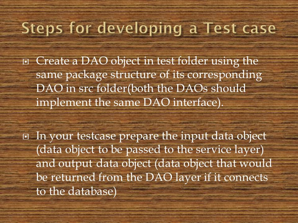 Create a DAO object in test folder using the same package structure of its corresponding DAO in src folder(both the DAOs should implement the same DAO interface).