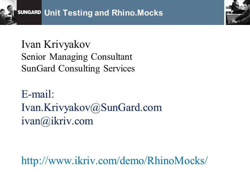 Unit Testing and Rhino.Mocks Ivan Krivyakov Senior Managing Consultant SunGard Consulting Services E-mail: Ivan.Krivyakov@SunGard.com ivan@ikriv.com http://www.ikriv.com/demo/RhinoMocks/