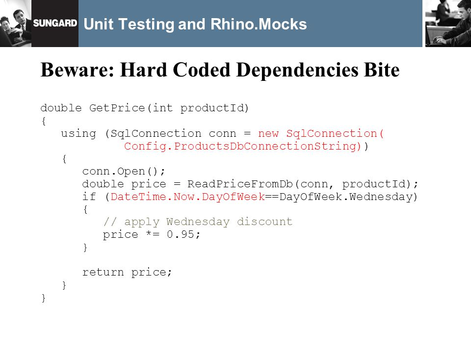 Unit Testing and Rhino.Mocks Beware: Hard Coded Dependencies Bite double GetPrice(int productId) { using (SqlConnection conn = new SqlConnection( Config.ProductsDbConnectionString)) { conn.Open(); double price = ReadPriceFromDb(conn, productId); if (DateTime.Now.DayOfWeek==DayOfWeek.Wednesday) { // apply Wednesday discount price *= 0.95; } return price; }