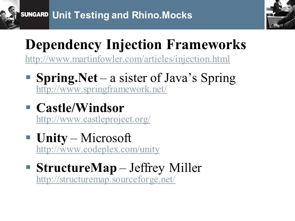 Unit Testing and Rhino.Mocks Dependency Injection Frameworks http://www.martinfowler.com/articles/injection.html Spring.Net – a sister of Javas Spring http://www.springframework.net/ http://www.springframework.net/ Castle/Windsor http://www.castleproject.org/ http://www.castleproject.org/ Unity – Microsoft http://www.codeplex.com/unity http://www.codeplex.com/unity StructureMap – Jeffrey Miller http://structuremap.sourceforge.net/ http://structuremap.sourceforge.net/