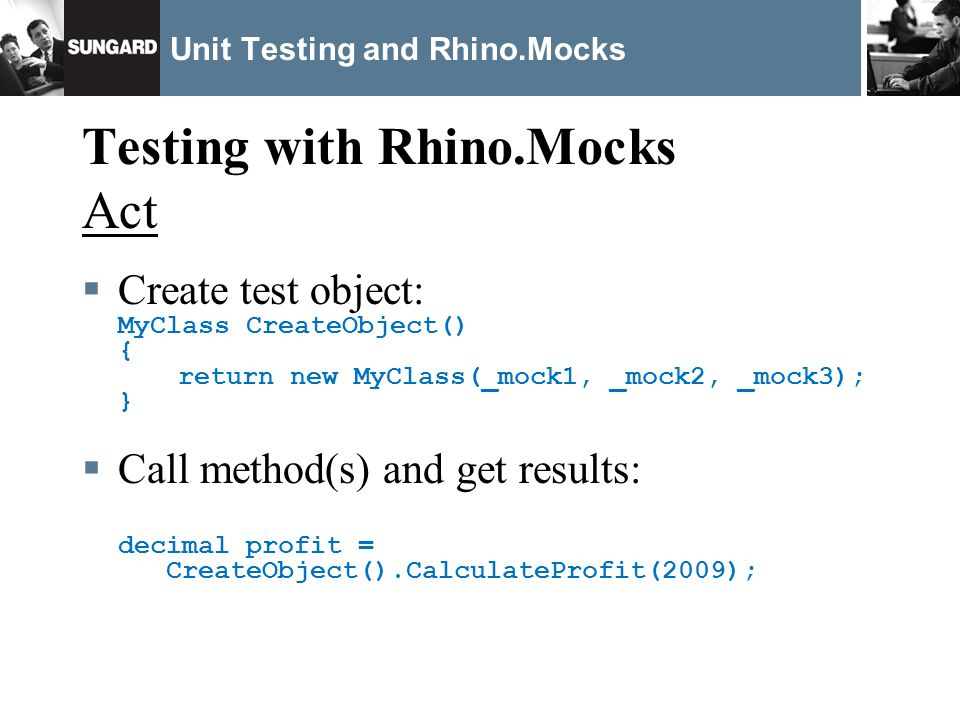 Unit Testing and Rhino.Mocks Testing with Rhino.Mocks Act Create test object: MyClass CreateObject() { return new MyClass(_mock1, _mock2, _mock3); } Call method(s) and get results: decimal profit = CreateObject().CalculateProfit(2009);
