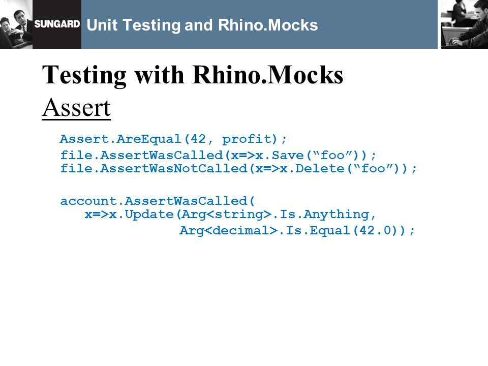 Unit Testing and Rhino.Mocks Testing with Rhino.Mocks Assert Assert.AreEqual(42, profit); file.AssertWasCalled(x=>x.Save(foo)); file.AssertWasNotCalled(x=>x.Delete(foo)); account.AssertWasCalled( x=>x.Update(Arg.Is.Anything, Arg.Is.Equal(42.0));