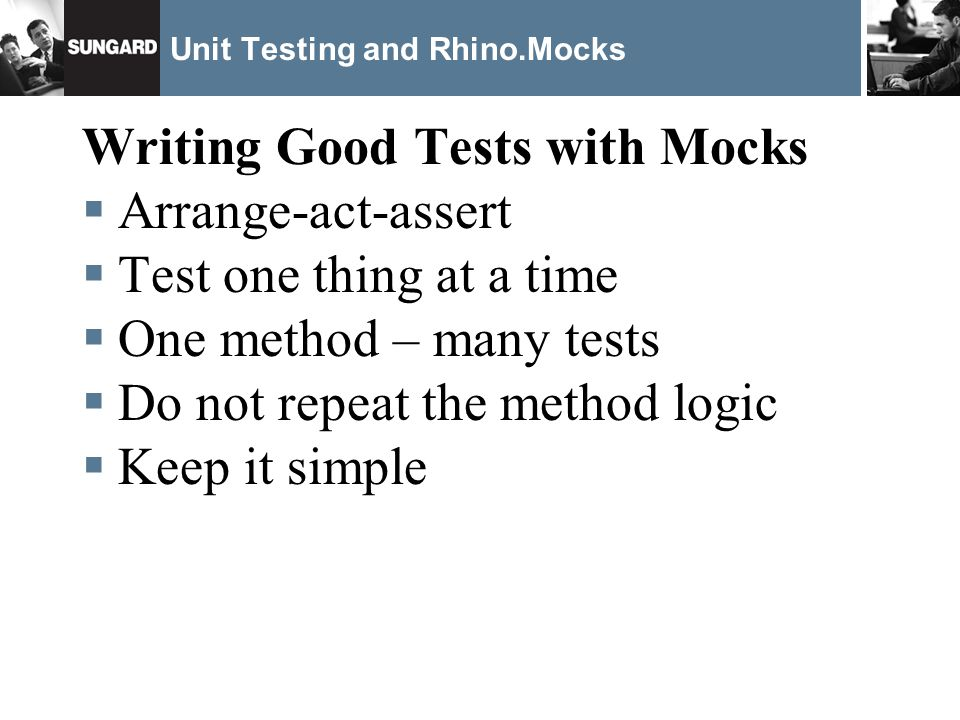 Unit Testing and Rhino.Mocks Writing Good Tests with Mocks Arrange-act-assert Test one thing at a time One method – many tests Do not repeat the method logic Keep it simple
