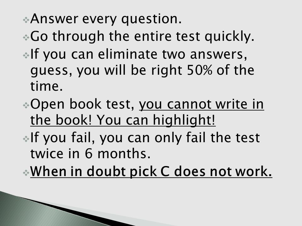 Answer every question. Go through the entire test quickly. If you can eliminate two answers, guess, you will be right 50% of the time. Open book test,