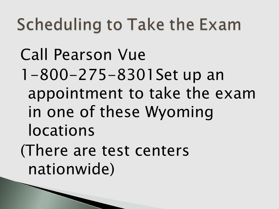 Call Pearson Vue 1-800-275-8301Set up an appointment to take the exam in one of these Wyoming locations (There are test centers nationwide)