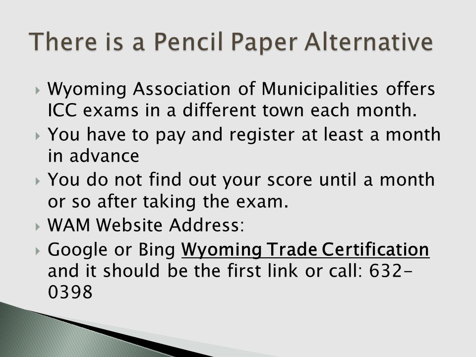 Wyoming Association of Municipalities offers ICC exams in a different town each month. You have to pay and register at least a month in advance You do