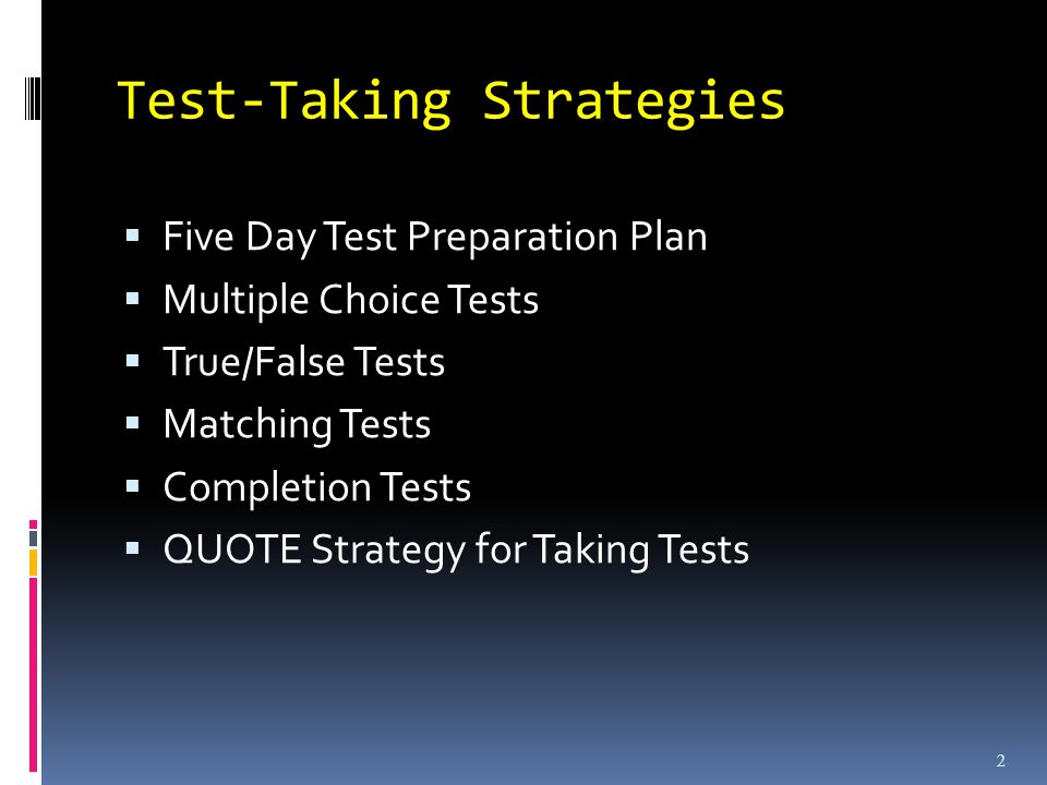 Test-Taking Strategies Five Day Test Preparation Plan Multiple Choice Tests True/False Tests Matching Tests Completion Tests QUOTE Strategy for Taking Tests 2