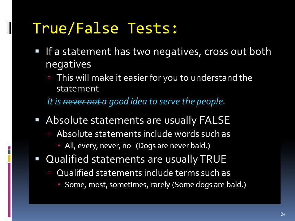 True/False Tests: If a statement has two negatives, cross out both negatives This will make it easier for you to understand the statement It is never not a good idea to serve the people.