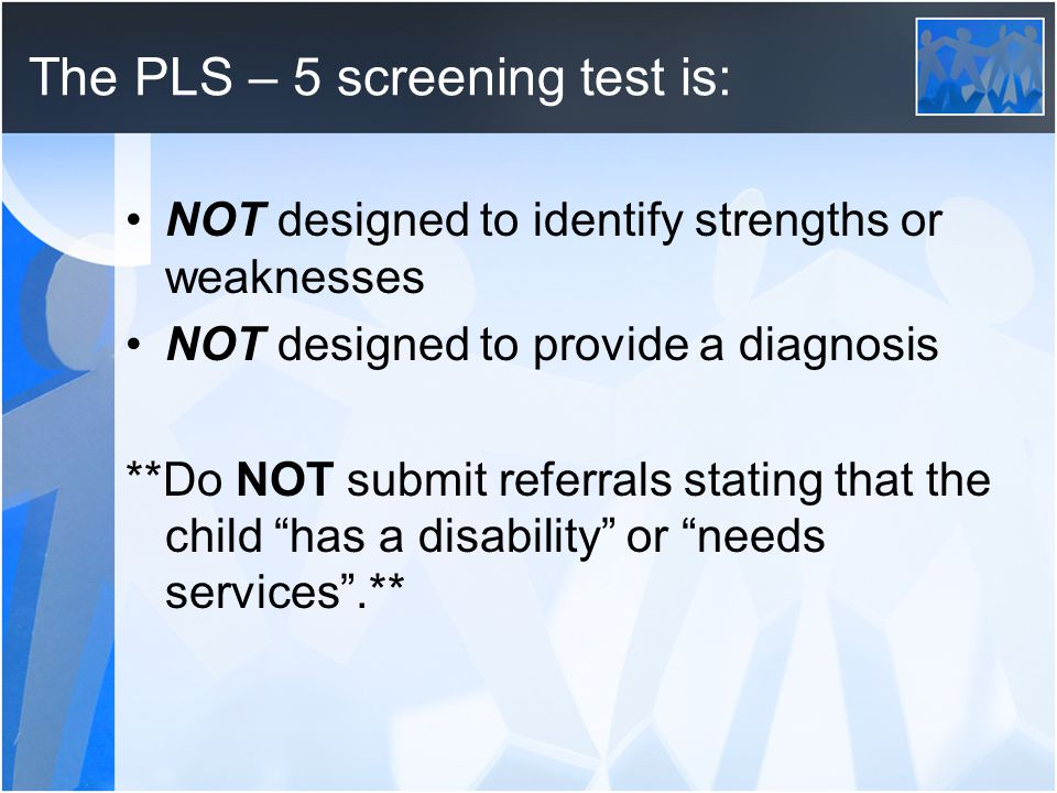 The PLS – 5 screening test is: NOT designed to identify strengths or weaknesses NOT designed to provide a diagnosis **Do NOT submit referrals stating that the child has a disability or needs services.**