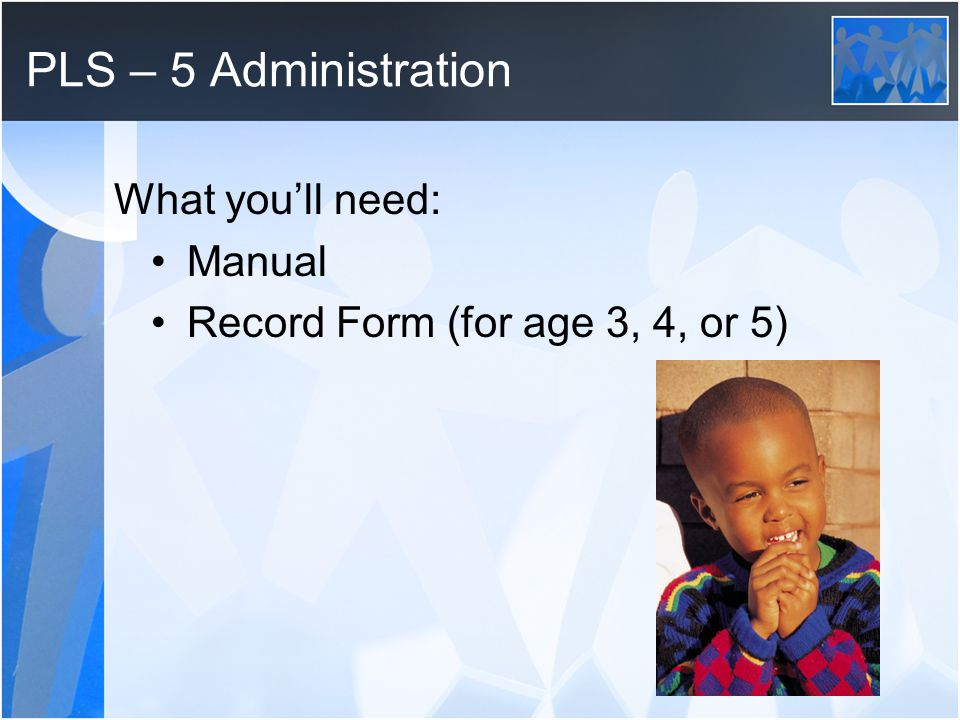 PLS – 5 Administration What youll need: Manual Record Form (for age 3, 4, or 5)