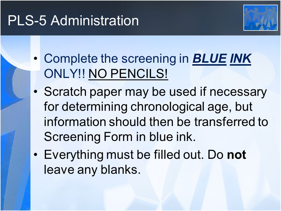 PLS-5 Administration Complete the screening in BLUE INK ONLY!! NO PENCILS! Scratch paper may be used if necessary for determining chronological age, b