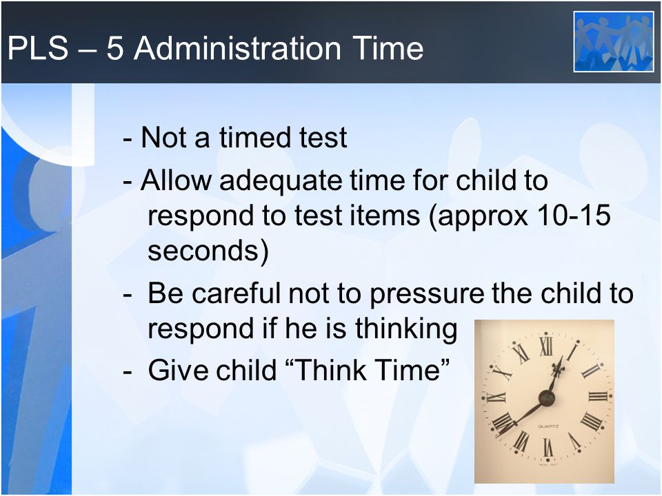 PLS – 5 Administration Time - Not a timed test - Allow adequate time for child to respond to test items (approx 10-15 seconds) -Be careful not to pressure the child to respond if he is thinking -Give child Think Time