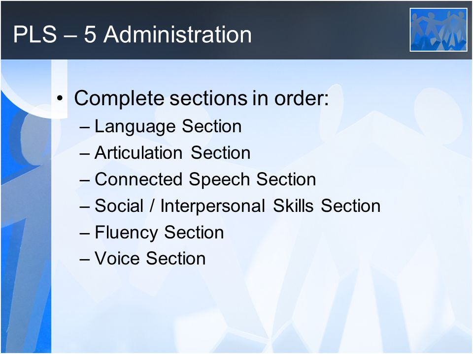 PLS – 5 Administration Complete sections in order: –Language Section –Articulation Section –Connected Speech Section –Social / Interpersonal Skills Section –Fluency Section –Voice Section