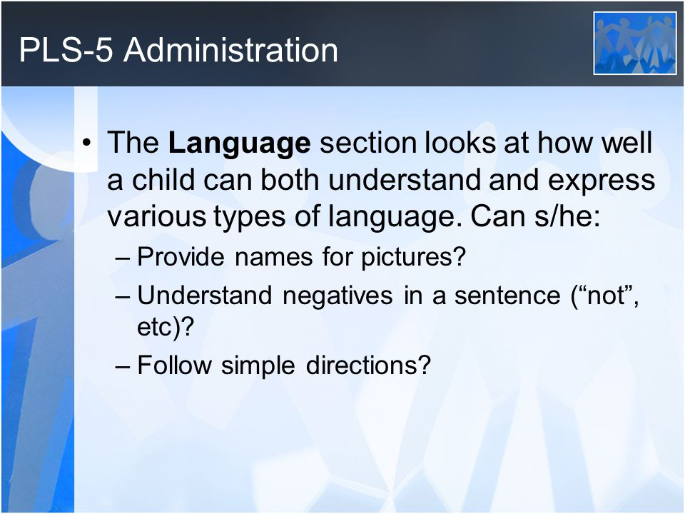 PLS-5 Administration The Language section looks at how well a child can both understand and express various types of language.