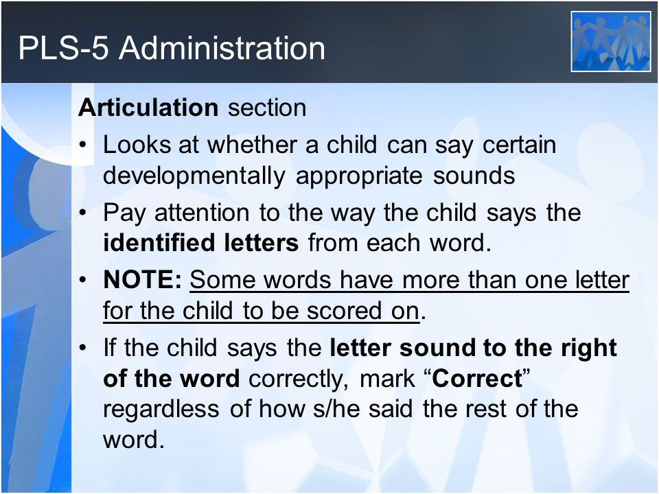 PLS-5 Administration Articulation section Looks at whether a child can say certain developmentally appropriate sounds Pay attention to the way the child says the identified letters from each word.