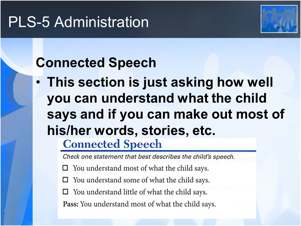 PLS-5 Administration Connected Speech This section is just asking how well you can understand what the child says and if you can make out most of his/her words, stories, etc.