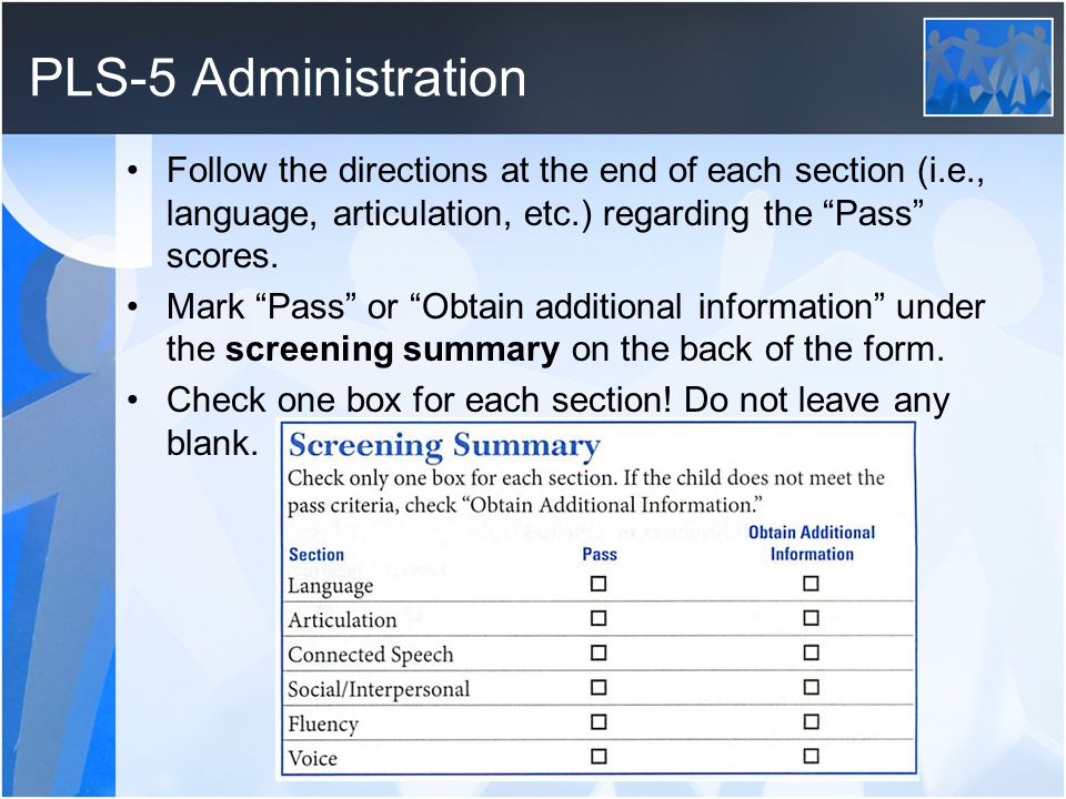 PLS-5 Administration Follow the directions at the end of each section (i.e., language, articulation, etc.) regarding the Pass scores. Mark Pass or Obt