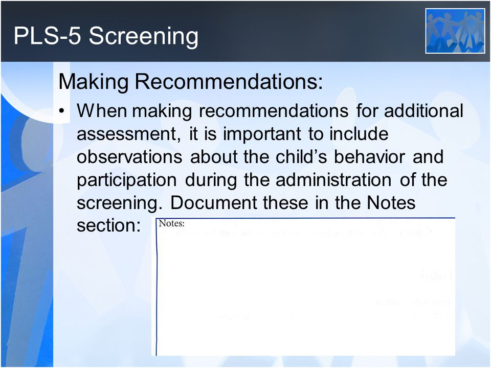 PLS-5 Screening Making Recommendations: When making recommendations for additional assessment, it is important to include observations about the childs behavior and participation during the administration of the screening.