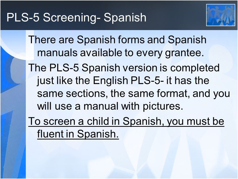 PLS-5 Screening- Spanish There are Spanish forms and Spanish manuals available to every grantee. The PLS-5 Spanish version is completed just like the