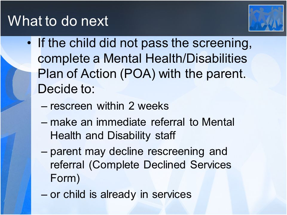 What to do next If the child did not pass the screening, complete a Mental Health/Disabilities Plan of Action (POA) with the parent. Decide to: –rescr