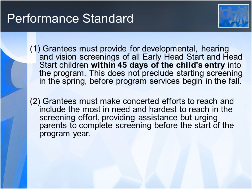 Performance Standard (1) Grantees must provide for developmental, hearing and vision screenings of all Early Head Start and Head Start children within