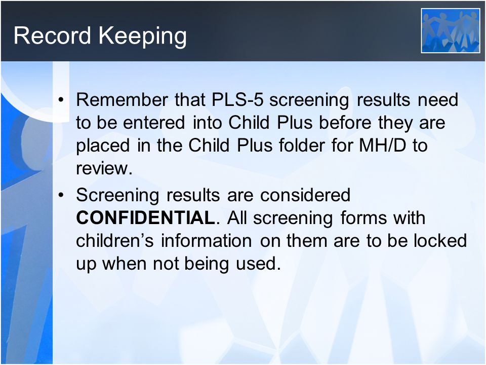 Record Keeping Remember that PLS-5 screening results need to be entered into Child Plus before they are placed in the Child Plus folder for MH/D to review.
