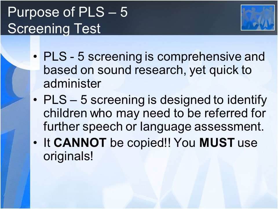 Purpose of PLS – 5 Screening Test PLS - 5 screening is comprehensive and based on sound research, yet quick to administer PLS – 5 screening is designed to identify children who may need to be referred for further speech or language assessment.