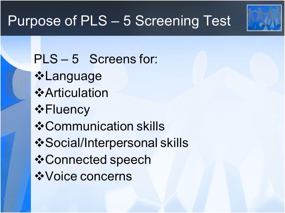 Purpose of PLS – 5 Screening Test PLS – 5 Screens for: Language Articulation Fluency Communication skills Social/Interpersonal skills Connected speech