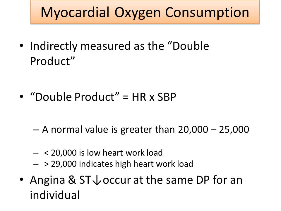 Myocardial Oxygen Consumption Indirectly measured as the Double Product Double Product = HR x SBP – A normal value is greater than 20,000 – 25,000 – <