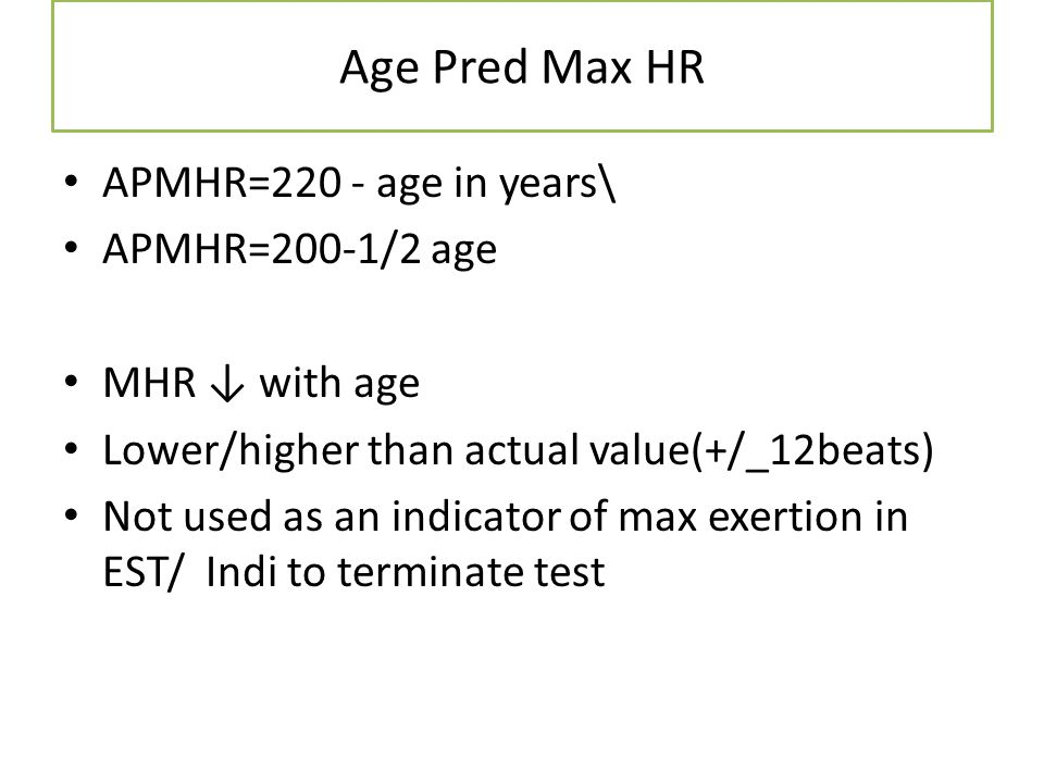 Age Pred Max HR APMHR=220 - age in years\ APMHR=200-1/2 age MHR with age Lower/higher than actual value(+/_12beats) Not used as an indicator of max ex