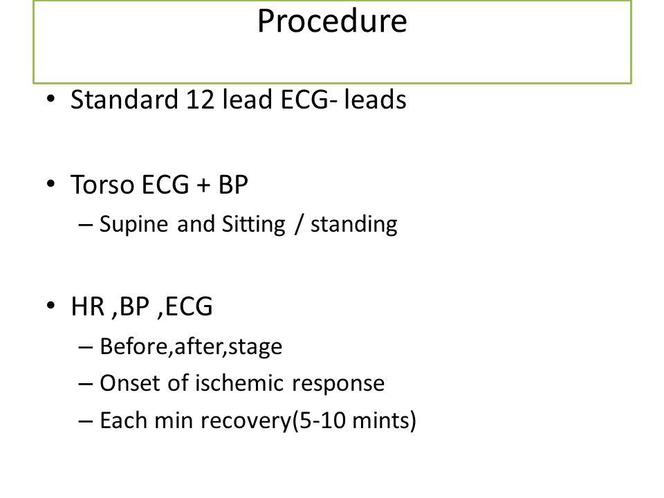 Procedure Standard 12 lead ECG- leads Torso ECG + BP – Supine and Sitting / standing HR,BP,ECG – Before,after,stage – Onset of ischemic response – Eac