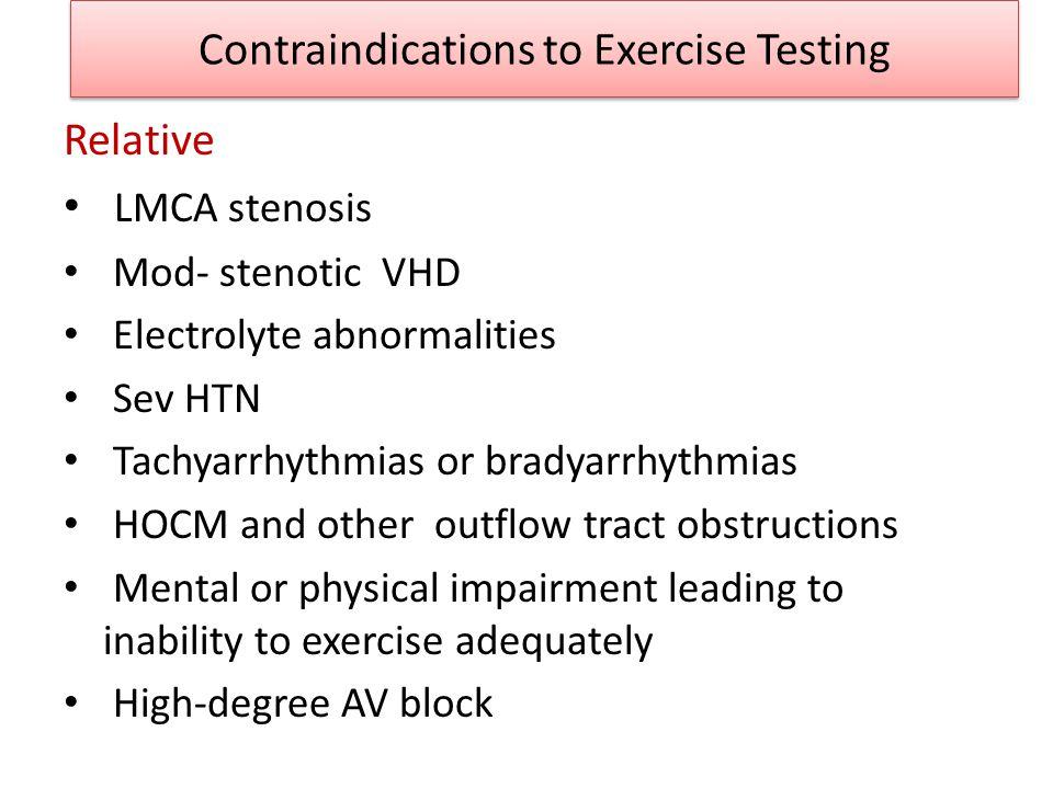 Contraindications to Exercise Testing Relative LMCA stenosis Mod- stenotic VHD Electrolyte abnormalities Sev HTN Tachyarrhythmias or bradyarrhythmias