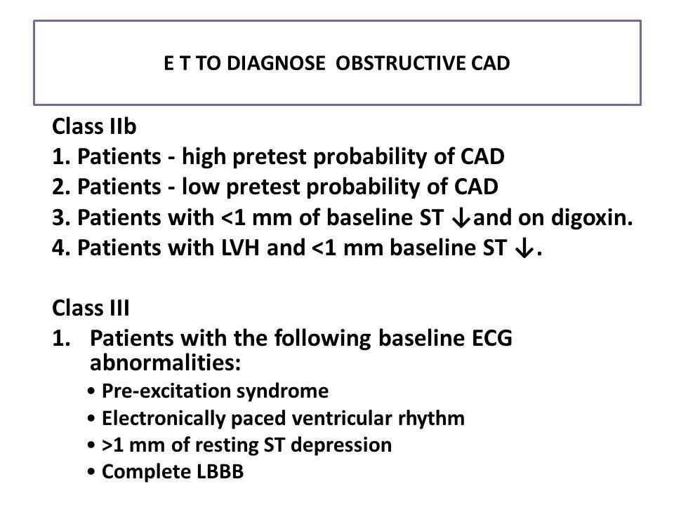 E T TO DIAGNOSE OBSTRUCTIVE CAD Class IIb 1. Patients - high pretest probability of CAD 2. Patients - low pretest probability of CAD 3. Patients with